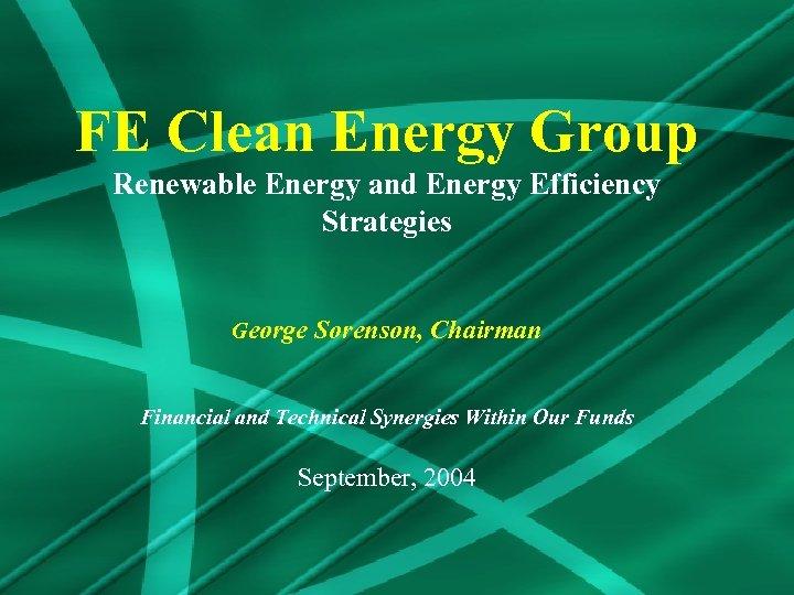 FE Clean Energy Group Renewable Energy and Energy Efficiency Strategies George Sorenson, Chairman Financial