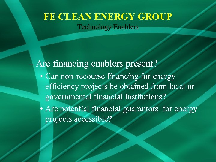 FE CLEAN ENERGY GROUP Technology Enablers – Are financing enablers present? • Can non-recourse