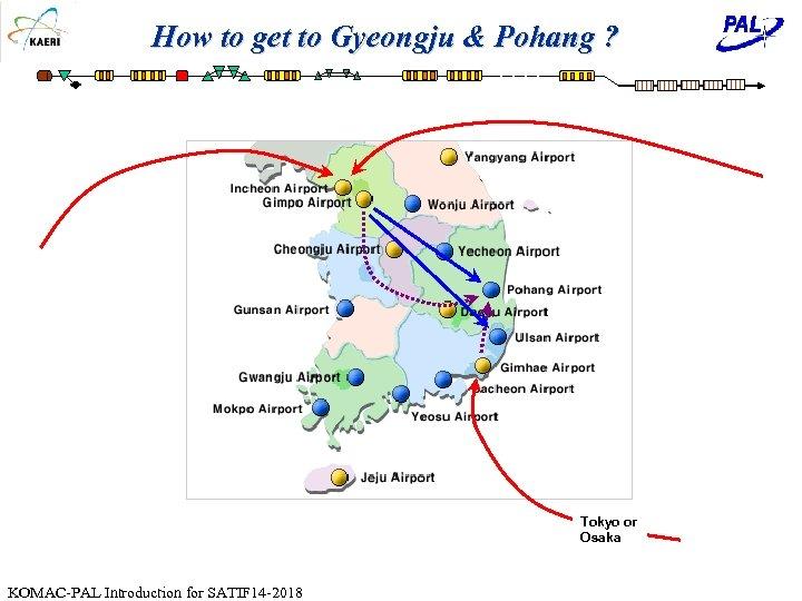 How to get to Gyeongju & Pohang ? Tokyo or Osaka KOMAC-PAL Introduction for