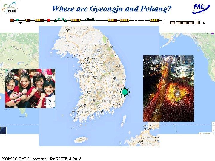 Where are Gyeongju and Pohang? KOMAC-PAL Introduction for SATIF 14 -2018