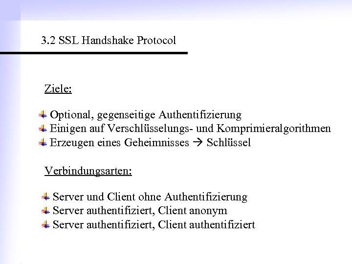 3. 2 SSL Handshake Protocol Ziele: Optional, gegenseitige Authentifizierung Einigen auf Verschlüsselungs- und Komprimieralgorithmen