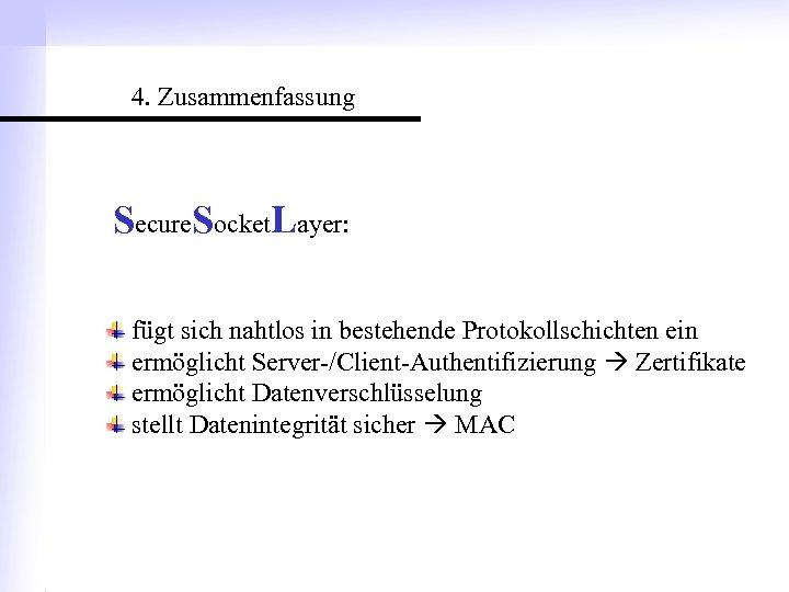 4. Zusammenfassung Secure. Socket. Layer: fügt sich nahtlos in bestehende Protokollschichten ein ermöglicht Server-/Client-Authentifizierung
