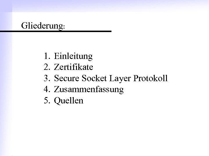 Gliederung: 1. 2. 3. 4. 5. Einleitung Zertifikate Secure Socket Layer Protokoll Zusammenfassung Quellen