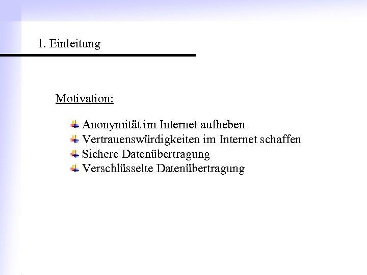 1. Einleitung Motivation: Anonymität im Internet aufheben Vertrauenswürdigkeiten im Internet schaffen Sichere Datenübertragung Verschlüsselte