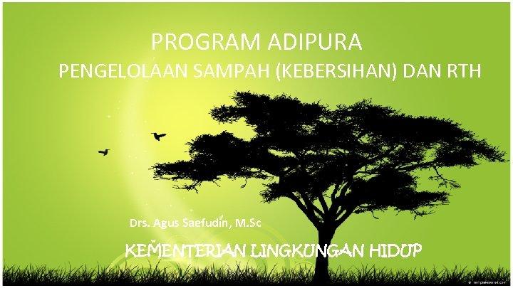 PROGRAM ADIPURA PENGELOLAAN SAMPAH (KEBERSIHAN) DAN RTH Drs. Agus Saefudin, M. Sc KEMENTERIAN LINGKUNGAN