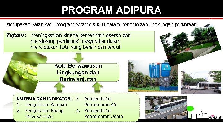 PROGRAM ADIPURA Merupakan Salah satu program Strategis KLH dalam pengelolaan lingkungan perkotaan Tujuan :