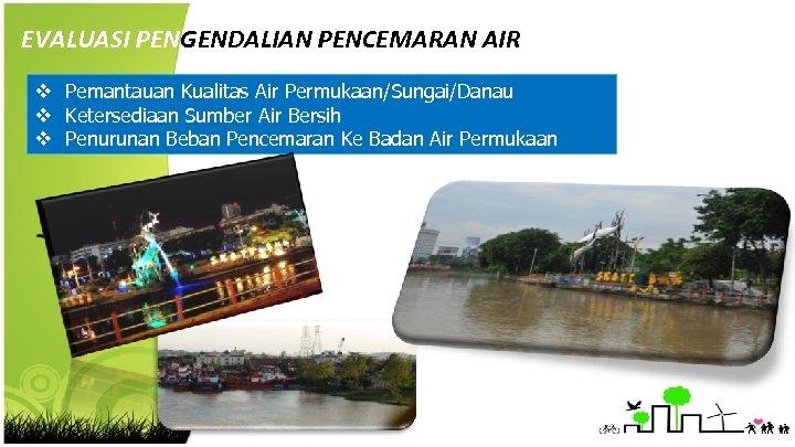 EVALUASI PENGENDALIAN PENCEMARAN AIR v Pemantauan Kualitas Air Permukaan/Sungai/Danau v Ketersediaan Sumber Air Bersih