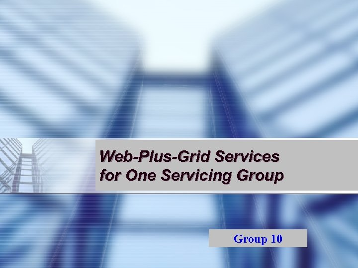 Web-Plus-Grid Services for One Servicing Group 10