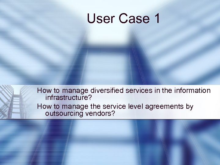 User Case 1 How to manage diversified services in the information infrastructure? How to
