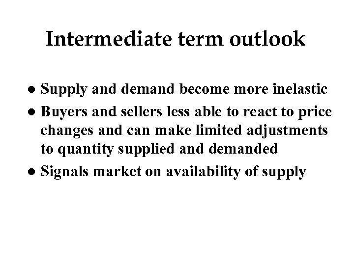 Intermediate term outlook Supply and demand become more inelastic l Buyers and sellers less