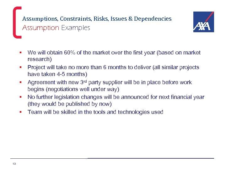 Assumptions, Constraints, Risks, Issues & Dependencies Assumption Examples § § § 13 We will