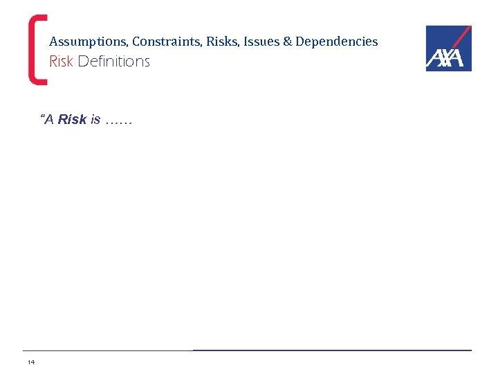 "Assumptions, Constraints, Risks, Issues & Dependencies Risk Definitions ""A Risk is …… 14"