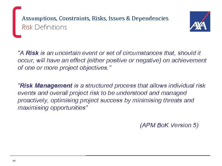 "Assumptions, Constraints, Risks, Issues & Dependencies Risk Definitions ""A Risk is an uncertain event"