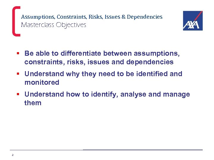 Assumptions, Constraints, Risks, Issues & Dependencies Masterclass Objectives § Be able to differentiate between