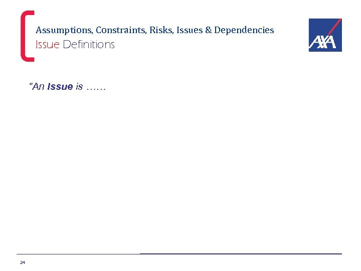 """Assumptions, Constraints, Risks, Issues & Dependencies Issue Definitions """"An Issue is …… 24"""