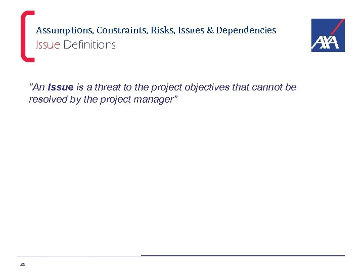 """Assumptions, Constraints, Risks, Issues & Dependencies Issue Definitions """"An Issue is a threat to"""