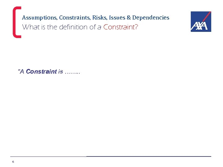 """Assumptions, Constraints, Risks, Issues & Dependencies What is the definition of a Constraint? """"A"""