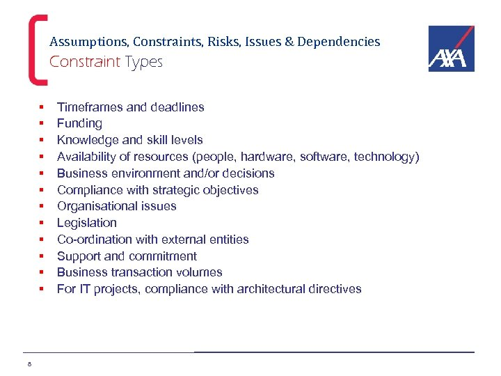 Assumptions, Constraints, Risks, Issues & Dependencies Constraint Types § § § 8 Timeframes and