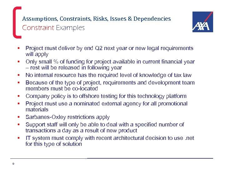 Assumptions, Constraints, Risks, Issues & Dependencies Constraint Examples § § § § § 9