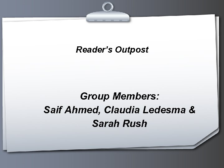 Reader's Outpost Group Members: Saif Ahmed, Claudia Ledesma & Sarah Rush