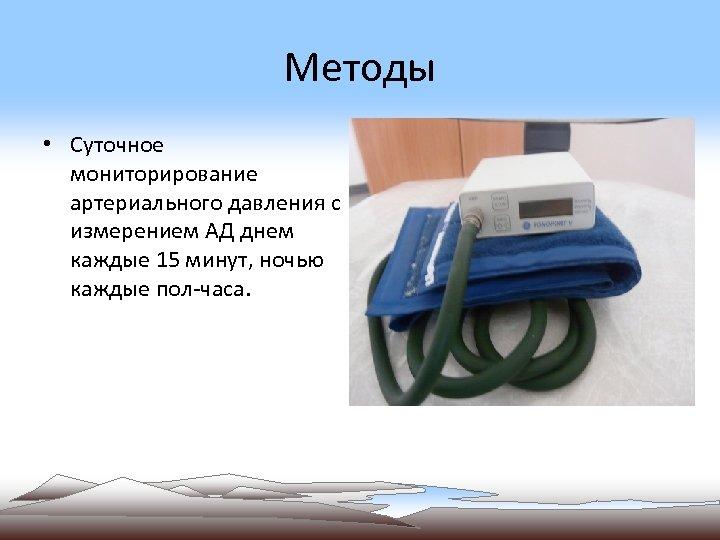 Методы • Суточное мониторирование артериального давления с измерением АД днем каждые 15 минут, ночью