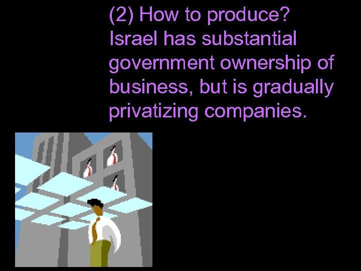 (2) How to produce? Israel has substantial government ownership of business, but is gradually