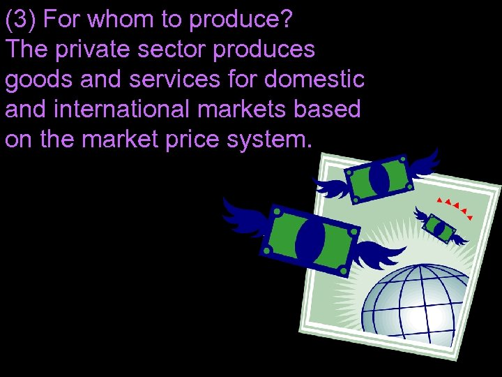 (3) For whom to produce? The private sector produces goods and services for domestic