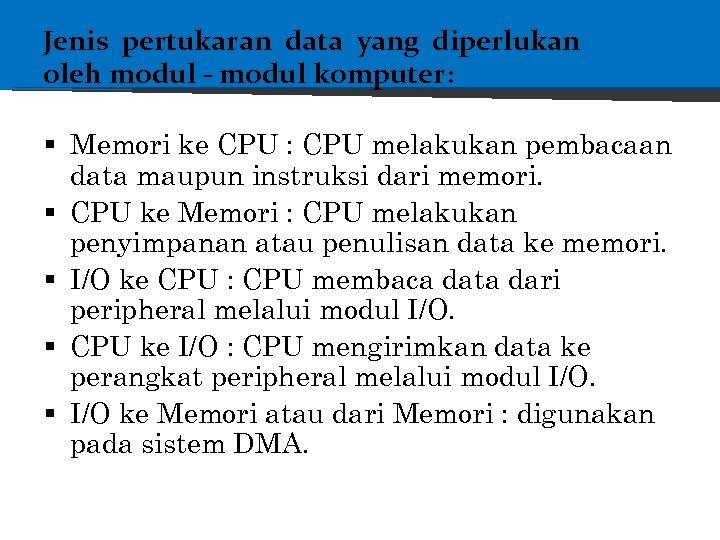 Jenis pertukaran data yang diperlukan oleh modul - modul komputer: § Memori ke CPU