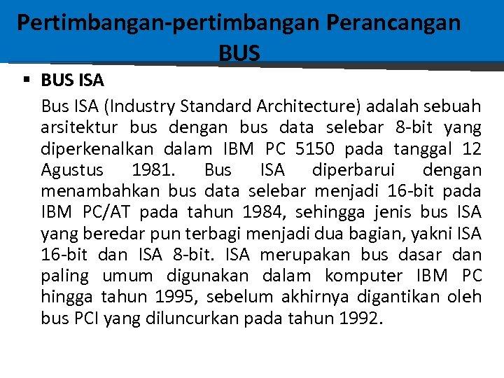 Pertimbangan-pertimbangan Perancangan BUS § BUS ISA Bus ISA (Industry Standard Architecture) adalah sebuah arsitektur