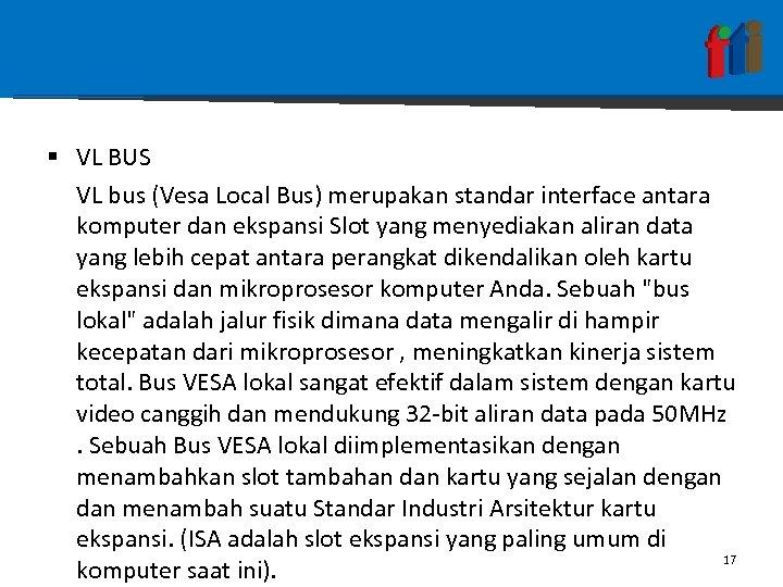 § VL BUS VL bus (Vesa Local Bus) merupakan standar interface antara komputer dan
