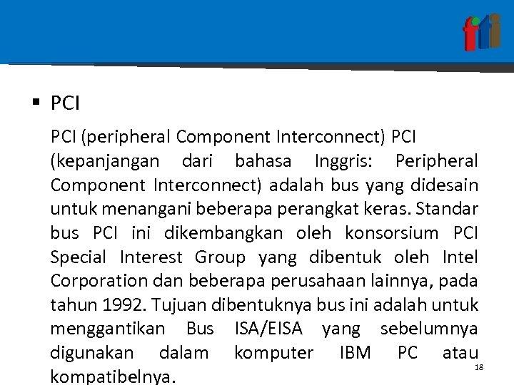 § PCI (peripheral Component Interconnect) PCI (kepanjangan dari bahasa Inggris: Peripheral Component Interconnect) adalah