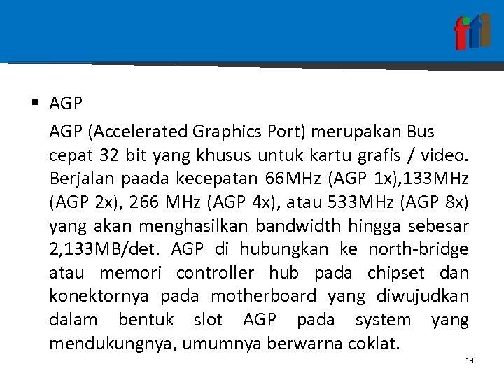 § AGP (Accelerated Graphics Port) merupakan Bus cepat 32 bit yang khusus untuk kartu