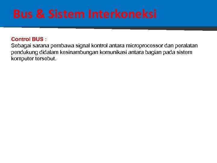 Bus & Sistem Interkoneksi Control BUS : Sebagai sarana pembawa signal kontrol antara microprocessor