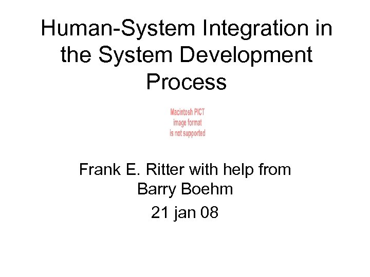 Human-System Integration in the System Development Process Frank E. Ritter with help from Barry