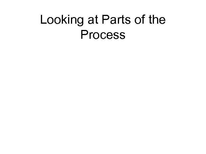 Looking at Parts of the Process