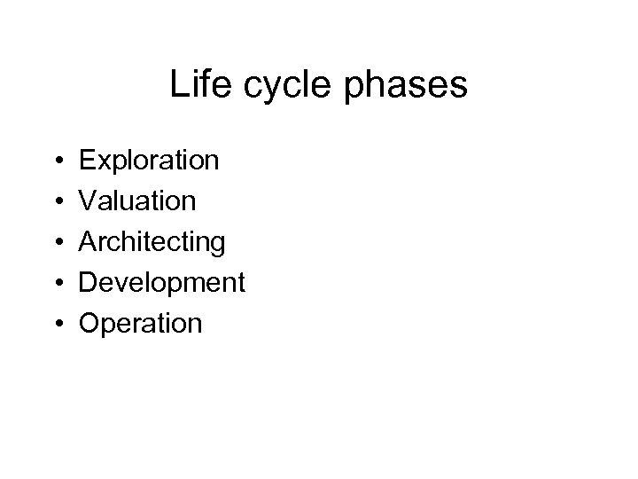 Life cycle phases • • • Exploration Valuation Architecting Development Operation