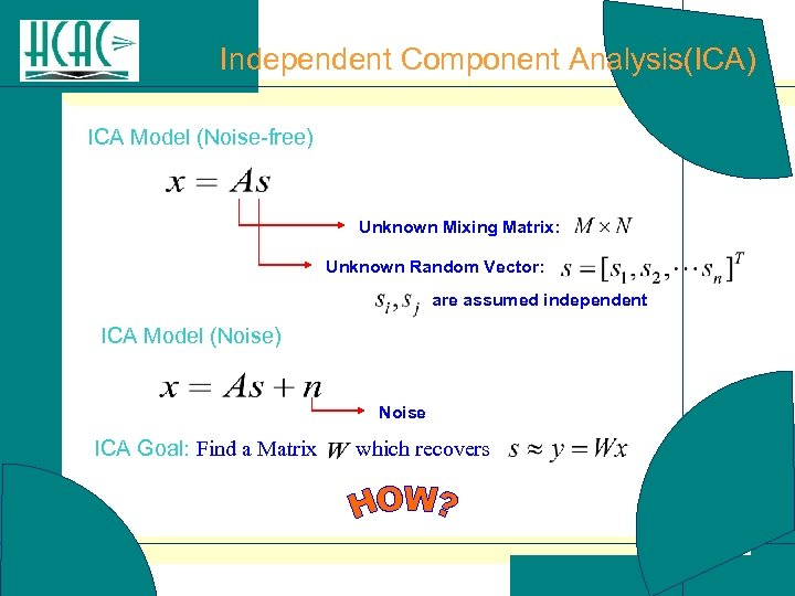 Independent Component Analysis(ICA) ICA Model (Noise-free) Unknown Mixing Matrix: Unknown Random Vector: are assumed