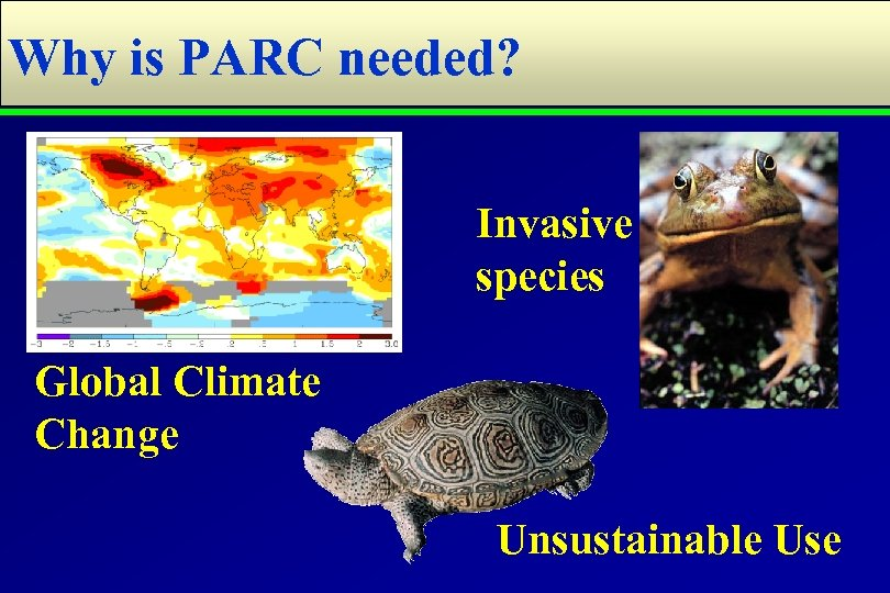 Why is PARC needed? Invasive species Global Climate Change Unsustainable Use