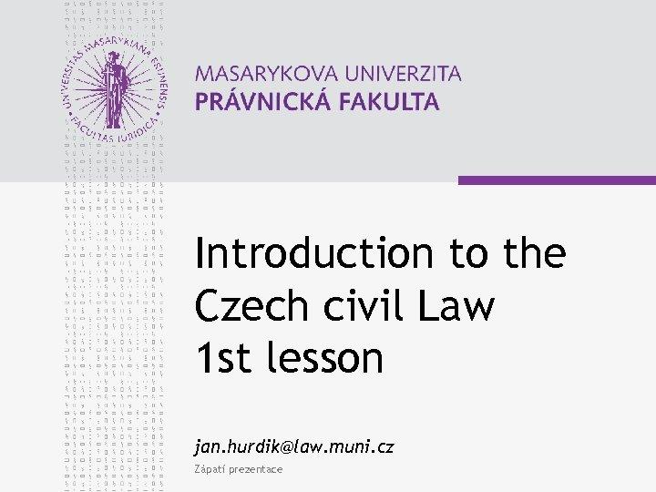Introduction to the Czech civil Law 1 st lesson jan. hurdik@law. muni. cz Zápatí