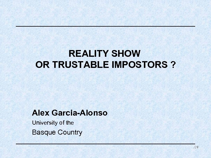 REALITY SHOW OR TRUSTABLE IMPOSTORS ? Alex Garcia-Alonso University of the Basque Country /18