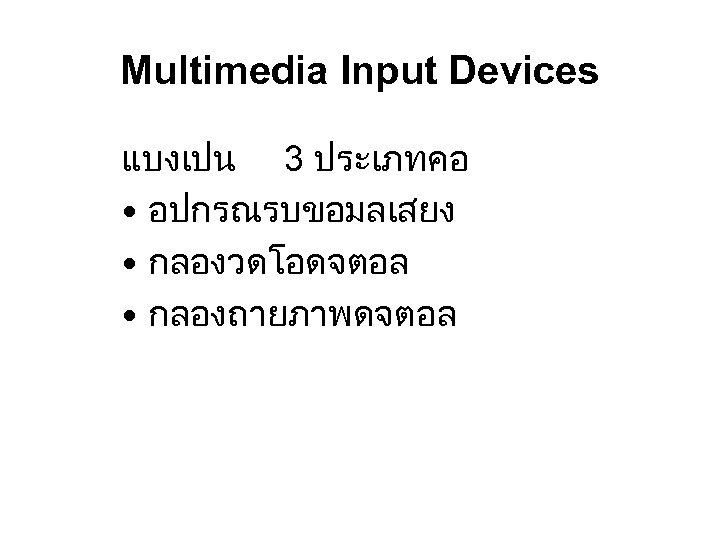 Multimedia Input Devices แบงเปน 3 ประเภทคอ • อปกรณรบขอมลเสยง • กลองวดโอดจตอล • กลองถายภาพดจตอล