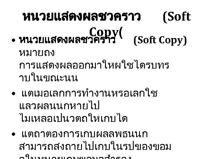 หนวยแสดงผลชวคราว Copy( (Soft • หนวยแสดงผลชวคราว (Soft Copy) หมายถง การแสดงผลออกมาใหผใชไดรบทร าบในขณะนน • แตเมอเลกการทำงานหรอเลกใช แลวผลนนกหายไป ไมเหลอเปนวตถใหเกบได