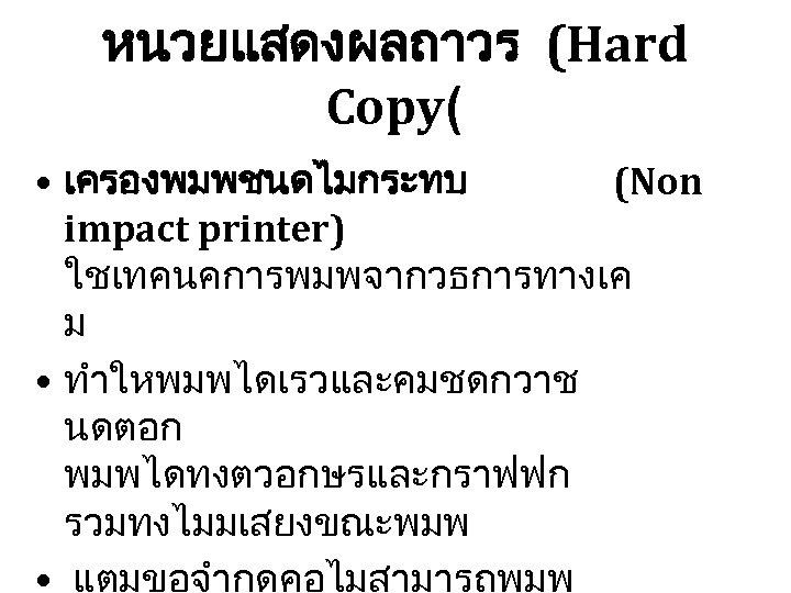 หนวยแสดงผลถาวร (Hard Copy( • เครองพมพชนดไมกระทบ (Non impact printer) ใชเทคนคการพมพจากวธการทางเค ม • ทำใหพมพไดเรวและคมชดกวาช นดตอก พมพไดทงตวอกษรและกราฟฟก