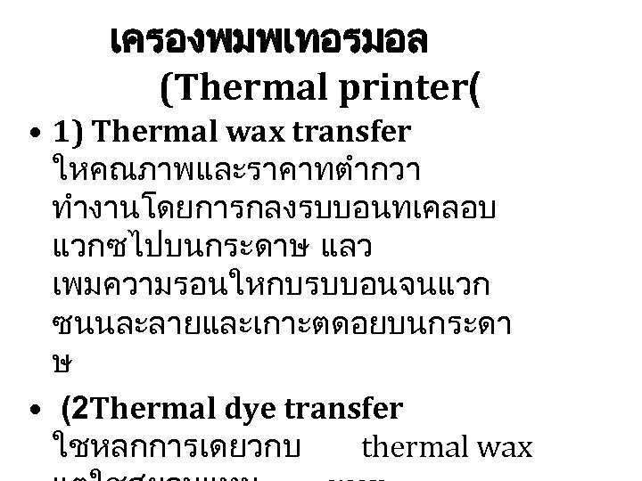 เครองพมพเทอรมอล (Thermal printer( • 1) Thermal wax transfer ใหคณภาพและราคาทตำกวา ทำงานโดยการกลงรบบอนทเคลอบ แวกซไปบนกระดาษ แลว เพมความรอนใหกบรบบอนจนแวก ซนนละลายและเกาะตดอยบนกระดา