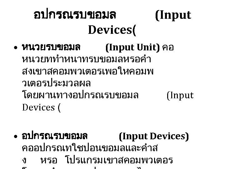 อปกรณรบขอมล Devices( (Input • หนวยรบขอมล (Input Unit) คอ หนวยททำหนาทรบขอมลหรอคำ สงเขาสคอมพวเตอรเพอใหคอมพ วเตอรประมวลผล โดยผานทางอปกรณรบขอมล (Input Devices