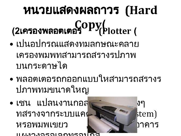 หนวยแสดงผลถาวร (Hard Copy( (2เครองพลอตเตอร (Plotter ( • เปนอปกรณแสดงทมลกษณะคลาย เครองพมพทสามารถสรางรปภาพ บนกระดาษได • พลอตเตอรถกออกแบบใหสามารถสรางร ปภาพทมขนาดใหญ •
