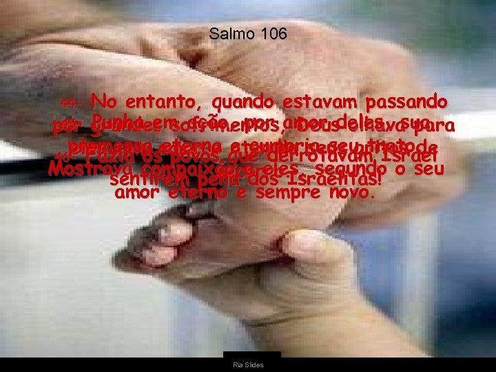 Salmo 106 No entanto, quando estavam passando 45 - Punha em ação, por amor