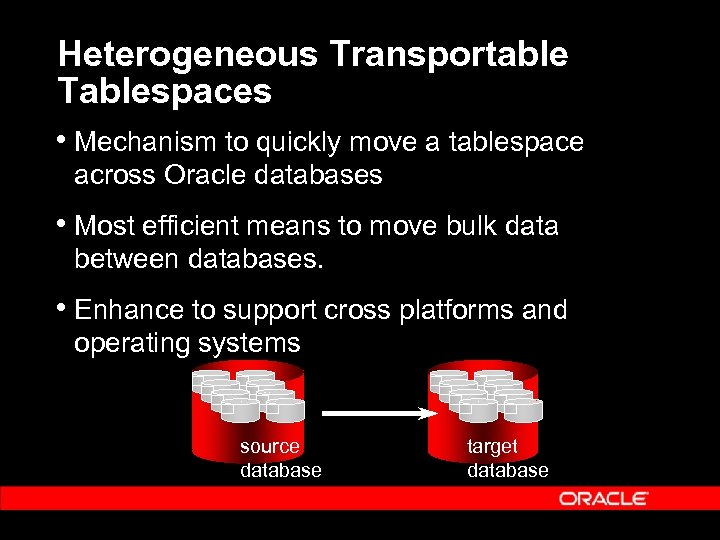 Heterogeneous Transportable Tablespaces • Mechanism to quickly move a tablespace across Oracle databases •