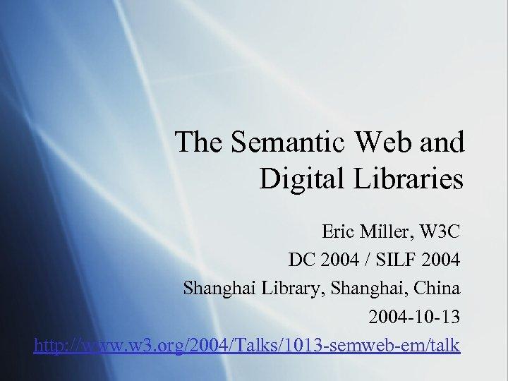 The Semantic Web and Digital Libraries Eric Miller, W 3 C DC 2004 /