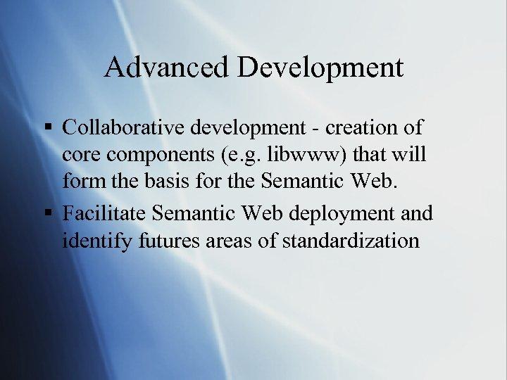 Advanced Development § Collaborative development - creation of core components (e. g. libwww) that